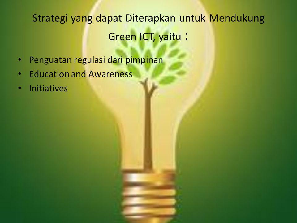 Strategi yang dapat Diterapkan untuk Mendukung Green ICT, yaitu : Penguatan regulasi dari pimpinan Education and Awareness Initiatives