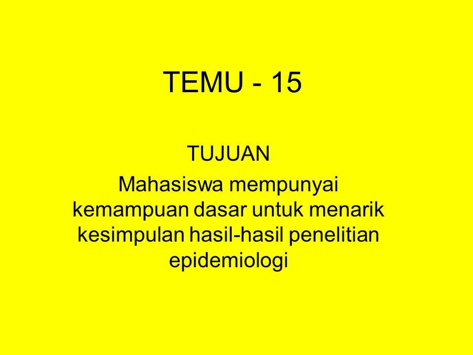 TEMU - 15 TUJUAN Mahasiswa mempunyai kemampuan dasar untuk menarik kesimpulan hasil-hasil penelitian epidemiologi