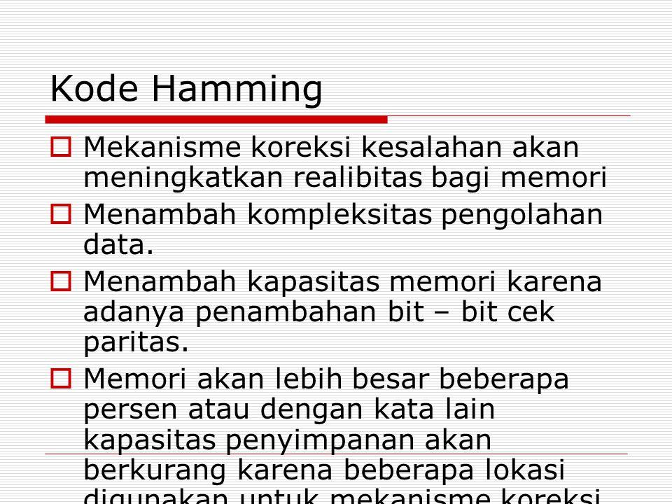 Kode Hamming  Mekanisme koreksi kesalahan akan meningkatkan realibitas bagi memori  Menambah kompleksitas pengolahan data.  Menambah kapasitas memo