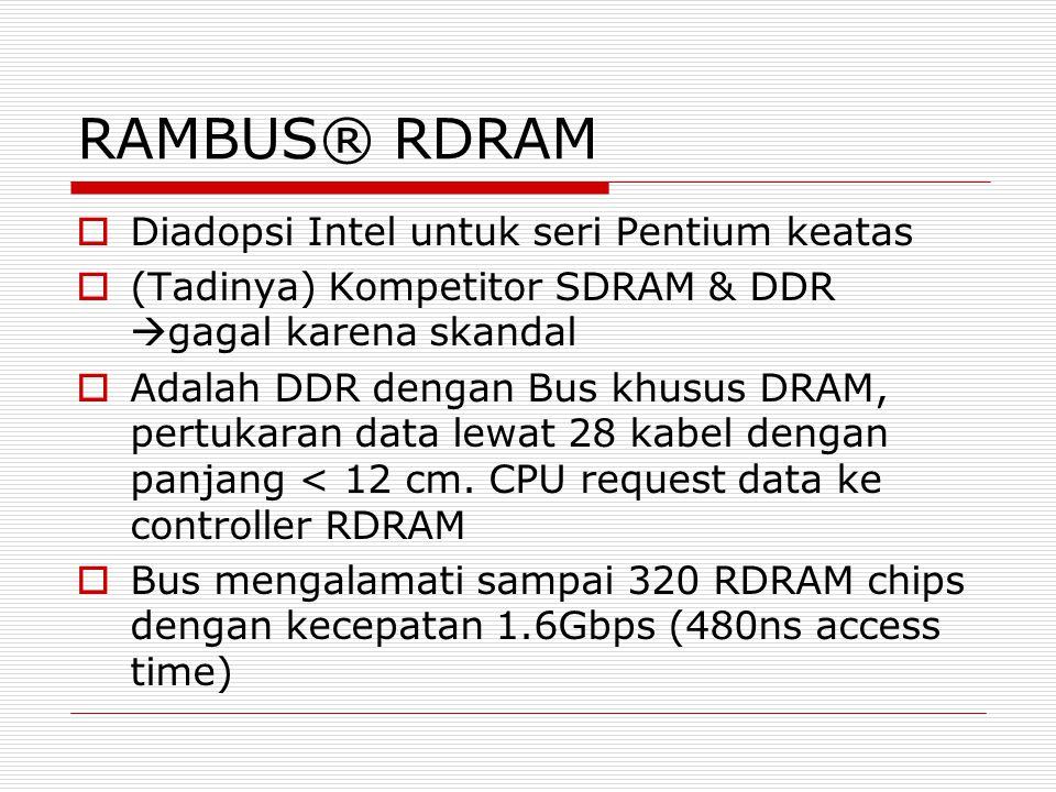 RAMBUS® RDRAM  Diadopsi Intel untuk seri Pentium keatas  (Tadinya) Kompetitor SDRAM & DDR  gagal karena skandal  Adalah DDR dengan Bus khusus DRAM