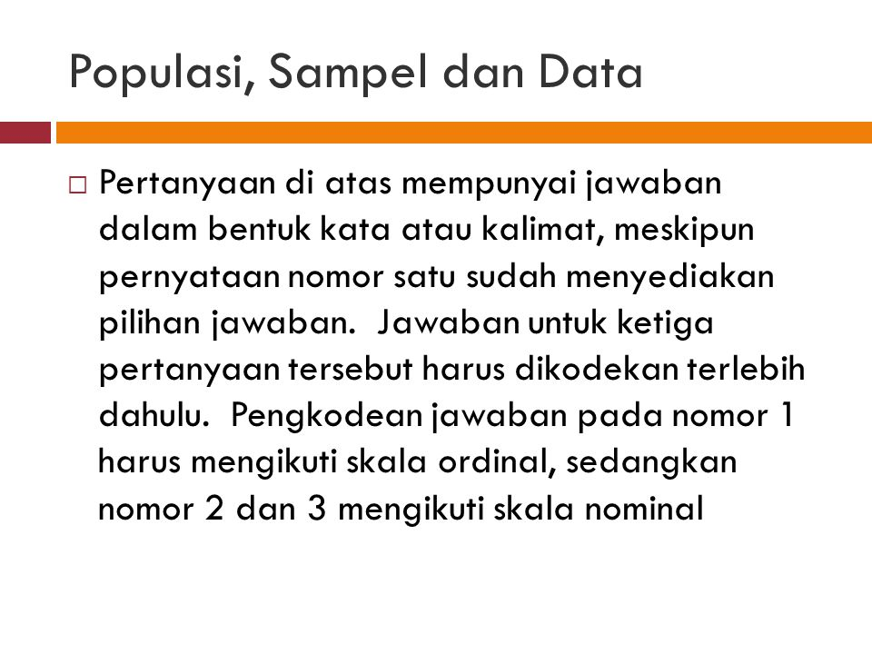 Populasi, Sampel dan Data  Pertanyaan di atas mempunyai jawaban dalam bentuk kata atau kalimat, meskipun pernyataan nomor satu sudah menyediakan pilihan jawaban.