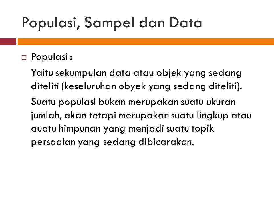 Populasi, Sampel dan Data  Populasi : Yaitu sekumpulan data atau objek yang sedang diteliti (keseluruhan obyek yang sedang diteliti).