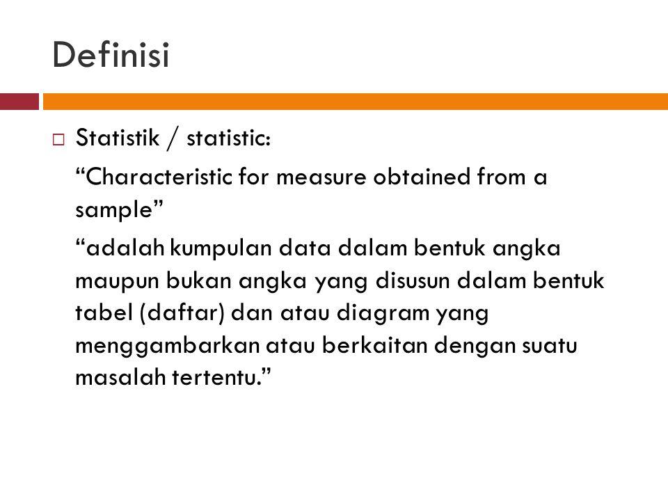 Definisi  Statistik / statistic: Characteristic for measure obtained from a sample adalah kumpulan data dalam bentuk angka maupun bukan angka yang disusun dalam bentuk tabel (daftar) dan atau diagram yang menggambarkan atau berkaitan dengan suatu masalah tertentu.