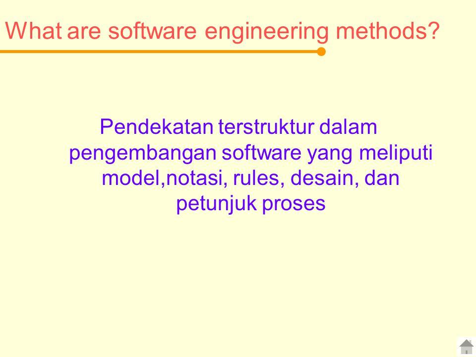 What are software engineering methods? Pendekatan terstruktur dalam pengembangan software yang meliputi model,notasi, rules, desain, dan petunjuk pros