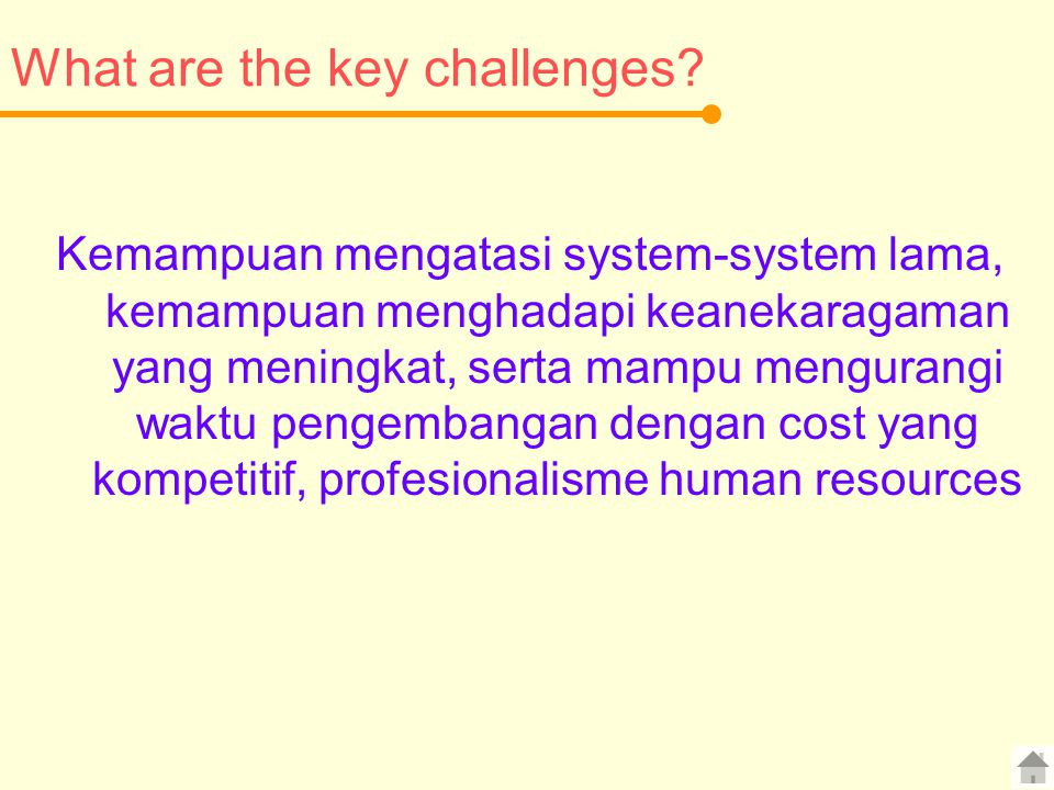 What are the key challenges? Kemampuan mengatasi system-system lama, kemampuan menghadapi keanekaragaman yang meningkat, serta mampu mengurangi waktu