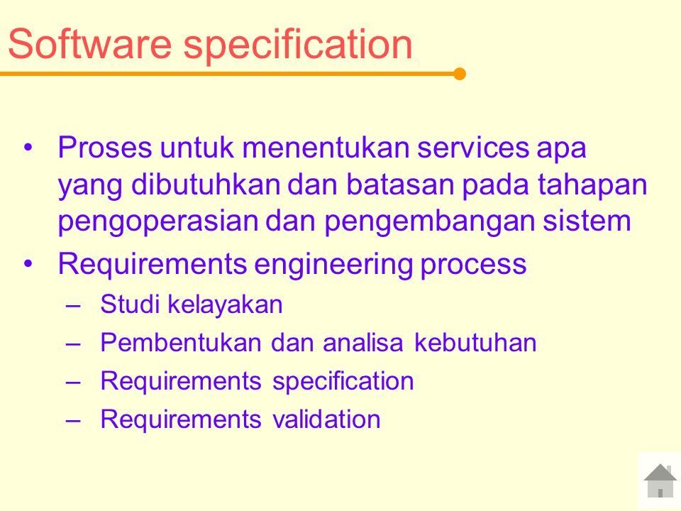 Software specification Proses untuk menentukan services apa yang dibutuhkan dan batasan pada tahapan pengoperasian dan pengembangan sistem Requirements engineering process –Studi kelayakan –Pembentukan dan analisa kebutuhan –Requirements specification –Requirements validation
