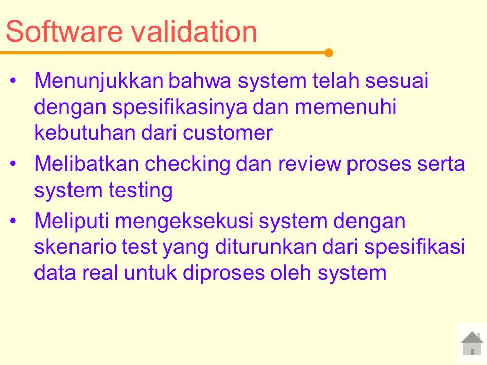 Software validation Menunjukkan bahwa system telah sesuai dengan spesifikasinya dan memenuhi kebutuhan dari customer Melibatkan checking dan review proses serta system testing Meliputi mengeksekusi system dengan skenario test yang diturunkan dari spesifikasi data real untuk diproses oleh system