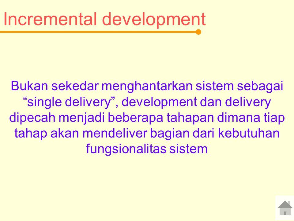 Incremental development Bukan sekedar menghantarkan sistem sebagai single delivery , development dan delivery dipecah menjadi beberapa tahapan dimana tiap tahap akan mendeliver bagian dari kebutuhan fungsionalitas sistem