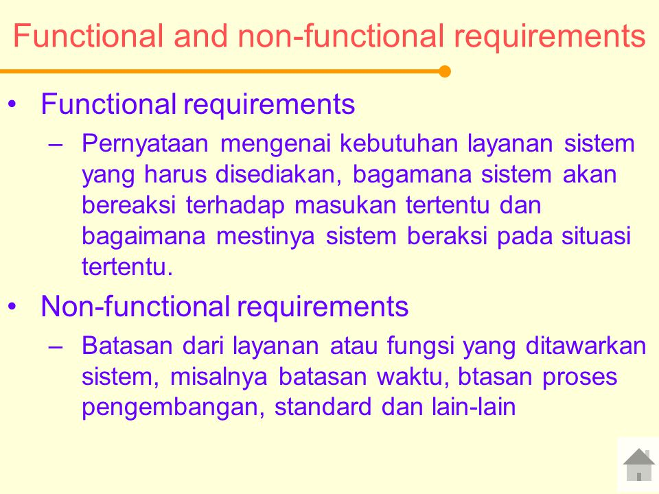 Functional and non-functional requirements Functional requirements –Pernyataan mengenai kebutuhan layanan sistem yang harus disediakan, bagamana sistem akan bereaksi terhadap masukan tertentu dan bagaimana mestinya sistem beraksi pada situasi tertentu.