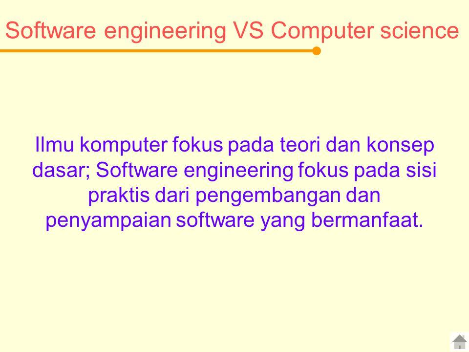 Software engineering VS Computer science Ilmu komputer fokus pada teori dan konsep dasar; Software engineering fokus pada sisi praktis dari pengembangan dan penyampaian software yang bermanfaat.