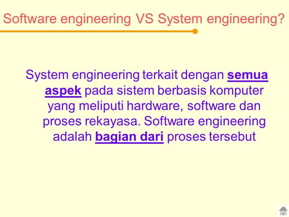 Software engineering VS System engineering? System engineering terkait dengan semua aspek pada sistem berbasis komputer yang meliputi hardware, softwa