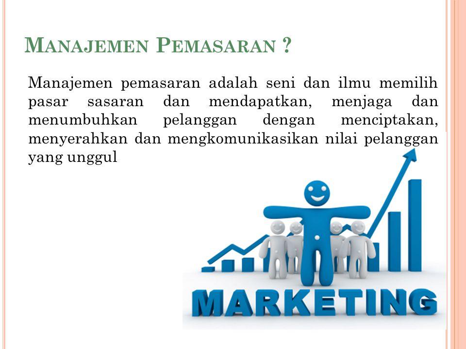 M ANAJEMEN P EMASARAN ? Manajemen pemasaran adalah seni dan ilmu memilih pasar sasaran dan mendapatkan, menjaga dan menumbuhkan pelanggan dengan menci