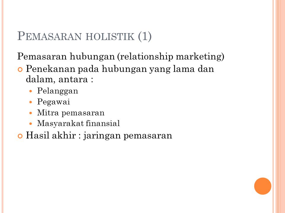 P EMASARAN HOLISTIK (1) Pemasaran hubungan (relationship marketing) Penekanan pada hubungan yang lama dan dalam, antara : Pelanggan Pegawai Mitra pema