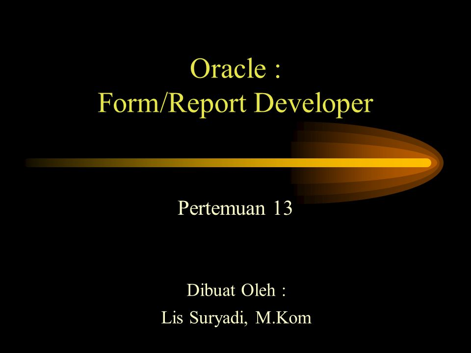 Oracle : Form/Report Developer Pertemuan 13 Dibuat Oleh : Lis Suryadi, M.Kom