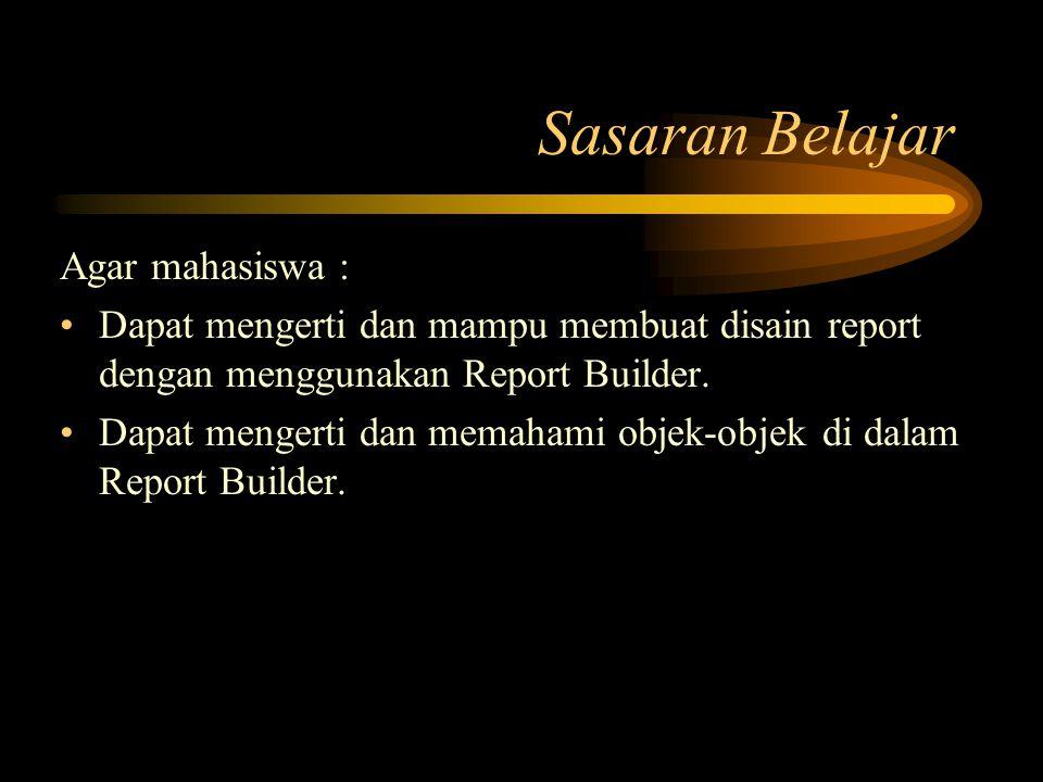Sasaran Belajar Agar mahasiswa : Dapat mengerti dan mampu membuat disain report dengan menggunakan Report Builder. Dapat mengerti dan memahami objek-o