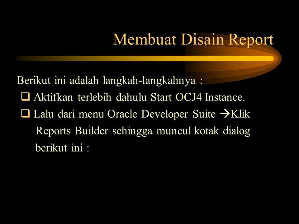 Membuat Disain Report Berikut ini adalah langkah-langkahnya :  Aktifkan terlebih dahulu Start OCJ4 Instance.  Lalu dari menu Oracle Developer Suite