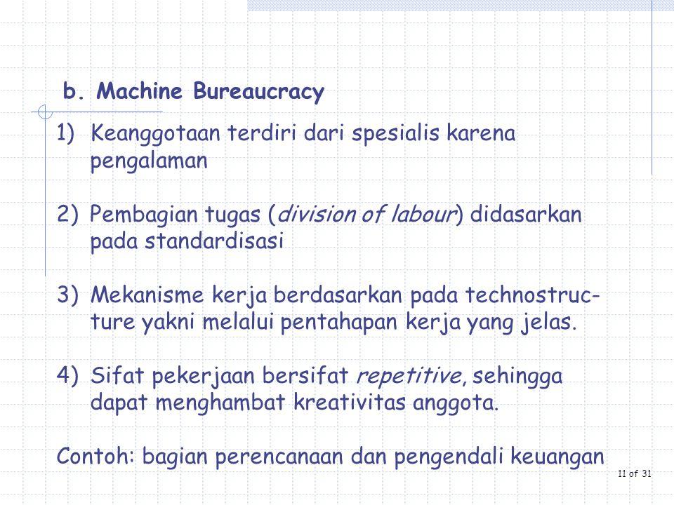 b. Machine Bureaucracy 1)Keanggotaan terdiri dari spesialis karena pengalaman 2)Pembagian tugas (division of labour) didasarkan pada standardisasi 3)M