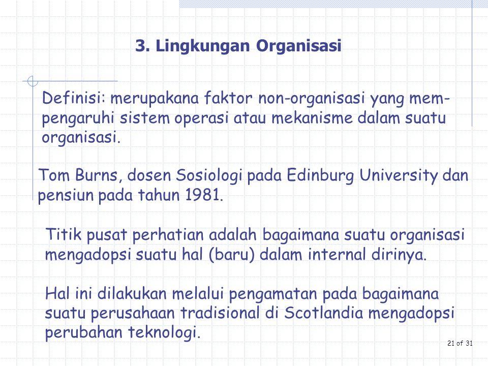 3. Lingkungan Organisasi Definisi: merupakana faktor non-organisasi yang mem- pengaruhi sistem operasi atau mekanisme dalam suatu organisasi. Tom Burn