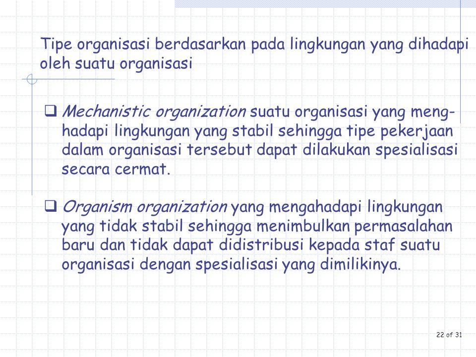 Tipe organisasi berdasarkan pada lingkungan yang dihadapi oleh suatu organisasi  Mechanistic organization suatu organisasi yang meng- hadapi lingkung