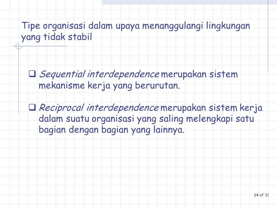Tipe organisasi dalam upaya menanggulangi lingkungan yang tidak stabil  Sequential interdependence merupakan sistem mekanisme kerja yang berurutan. 