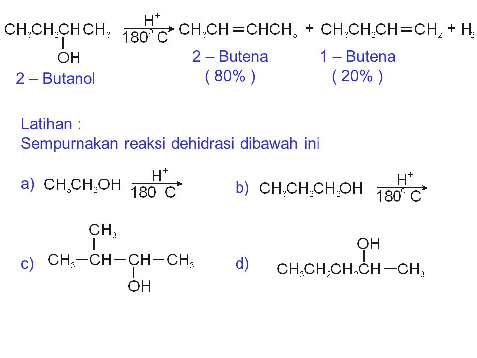 Latihan : Sempurnakan reaksi dehidrasi dibawah ini 2 – Butanol 2 – Butena ( 80% ) 1 – Butena ( 20% ) a) b) d)c)