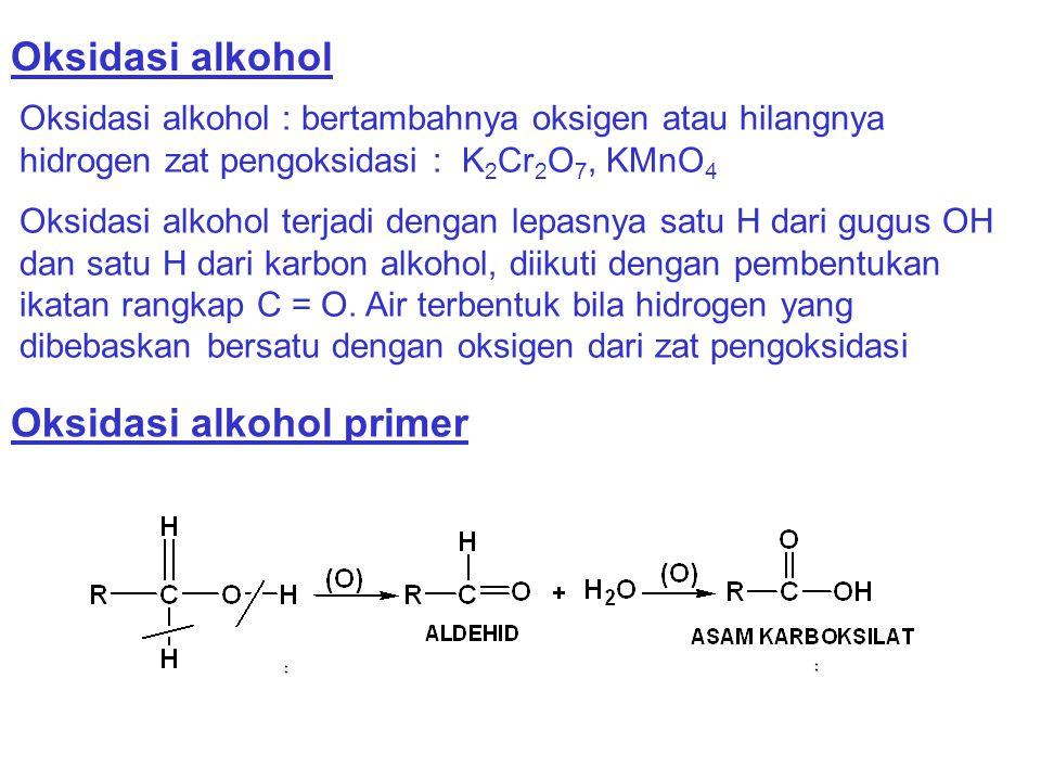 Oksidasi alkohol Oksidasi alkohol : bertambahnya oksigen atau hilangnya hidrogen zat pengoksidasi : K 2 Cr 2 O 7, KMnO 4 Oksidasi alkohol terjadi deng