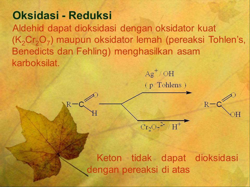 Oksidasi - Reduksi Aldehid dapat dioksidasi dengan oksidator kuat (K 2 Cr 2 O 7 ) maupun oksidator lemah (pereaksi Tohlen's, Benedicts dan Fehling) me
