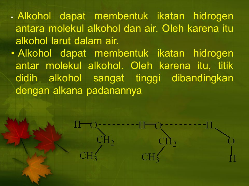 Alkohol dapat membentuk ikatan hidrogen antara molekul alkohol dan air. Oleh karena itu alkohol larut dalam air. Alkohol dapat membentuk ikatan hidrog