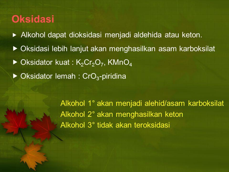 Oksidasi  Alkohol dapat dioksidasi menjadi aldehida atau keton.  Oksidasi lebih lanjut akan menghasilkan asam karboksilat  Oksidator kuat : K 2 Cr