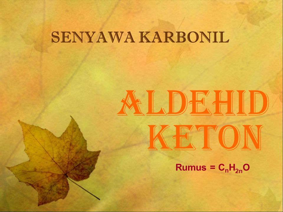 ALDEHID KETON SENYAWA KARBONIL Rumus = C n H 2n O