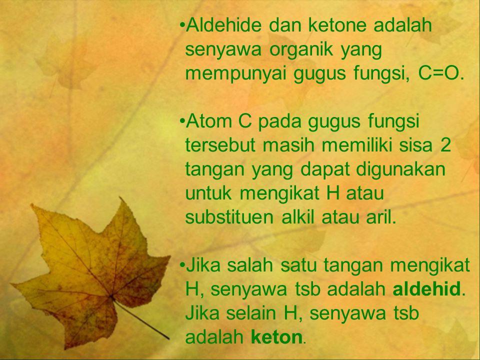 Aldehide dan ketone adalah senyawa organik yang mempunyai gugus fungsi, C=O. Atom C pada gugus fungsi tersebut masih memiliki sisa 2 tangan yang dapat
