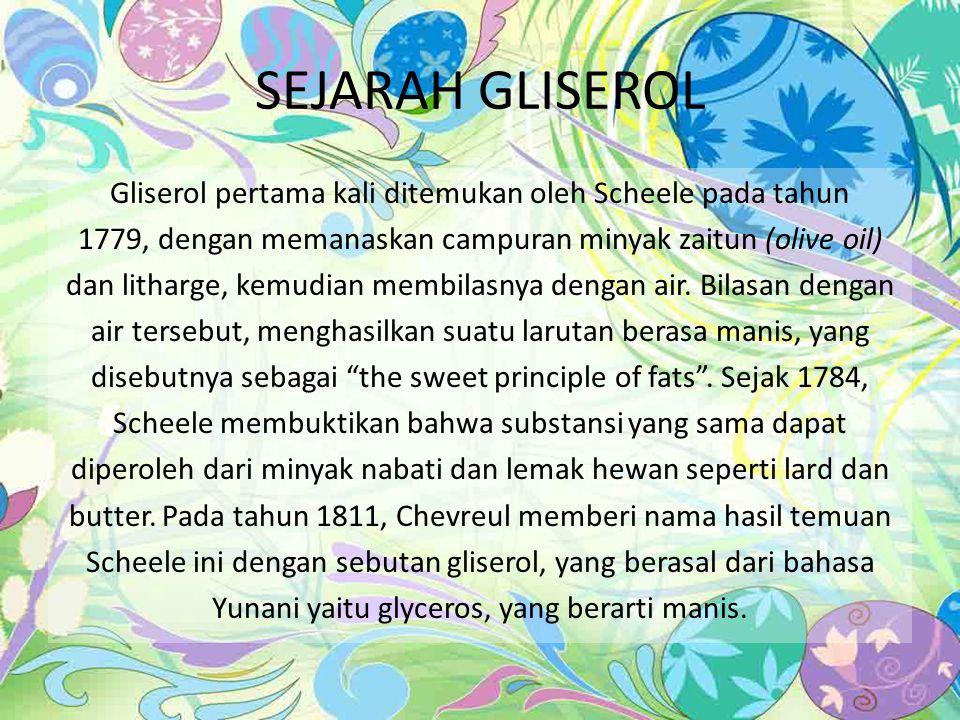 SEJARAH GLISEROL Gliserol pertama kali ditemukan oleh Scheele pada tahun 1779, dengan memanaskan campuran minyak zaitun (olive oil) dan litharge, kemudian membilasnya dengan air.