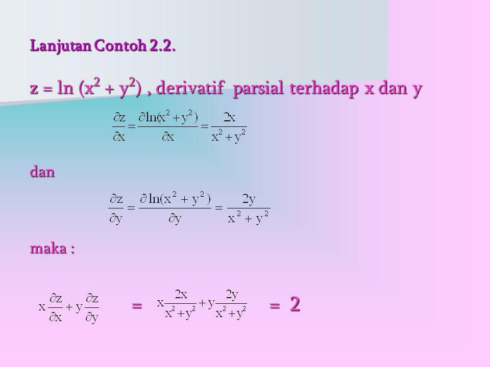 Lanjutan Contoh 2.2. z = ln (x 2 + y 2 ), derivatif parsial terhadap x dan y dan maka : = = 2 = = 2