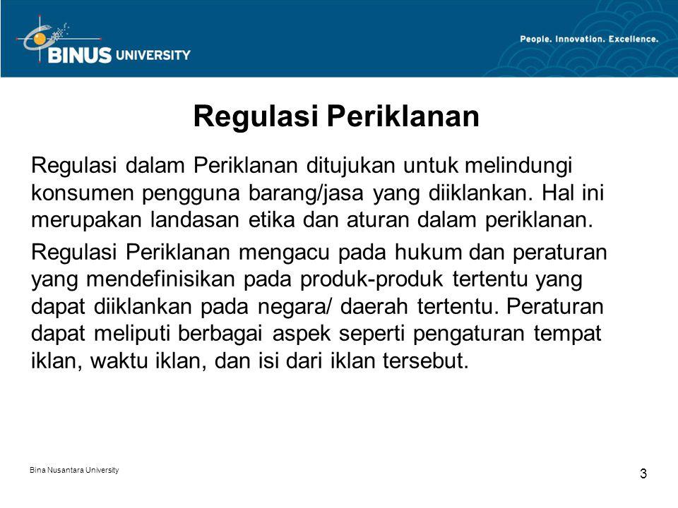 Bina Nusantara University 4 Contoh Regulasi Periklanan (1) Regulasi Peiklanan di Amerika Serikat sangat sensitif terhadap iklan yang salah/ dapat menyesatkan konsumen dan iklan yang berhubungan dengan kesehatan (seperti iklan obat-obatan).