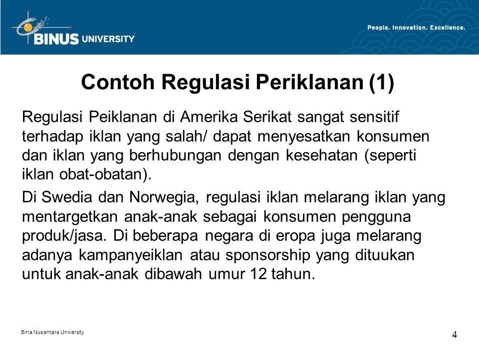 Bina Nusantara University 5 Contoh Regulasi Periklanan (2) Di Inggris, regulasi periklanan mengatur secara ketat terhadap iklan rokok di Televisi, Billboard, dan acara olahraga.