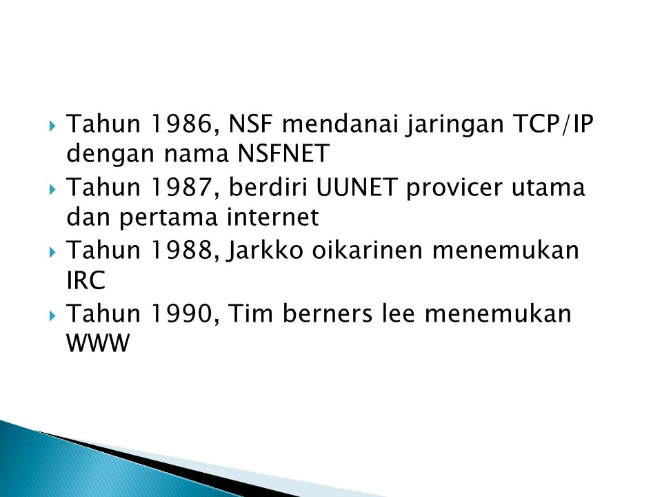 Tahun 1986, NSF mendanai jaringan TCP/IP dengan nama NSFNET  Tahun 1987, berdiri UUNET provicer utama dan pertama internet  Tahun 1988, Jarkko oikarinen menemukan IRC  Tahun 1990, Tim berners lee menemukan WWW
