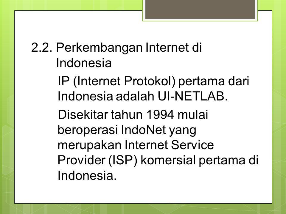 2.2. Perkembangan Internet di Indonesia IP (Internet Protokol) pertama dari Indonesia adalah UI-NETLAB. Disekitar tahun 1994 mulai beroperasi IndoNet