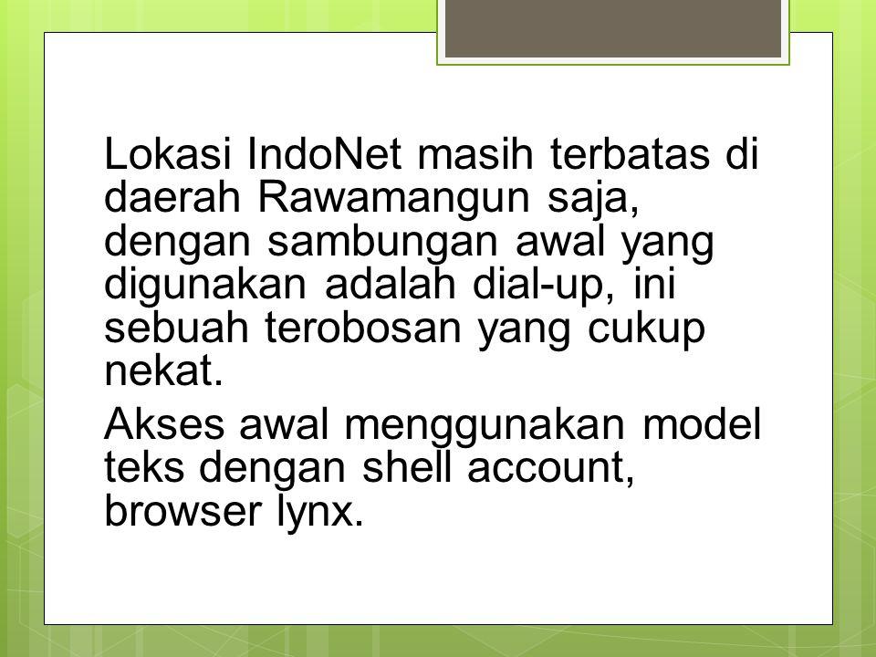 Lokasi IndoNet masih terbatas di daerah Rawamangun saja, dengan sambungan awal yang digunakan adalah dial-up, ini sebuah terobosan yang cukup nekat. A