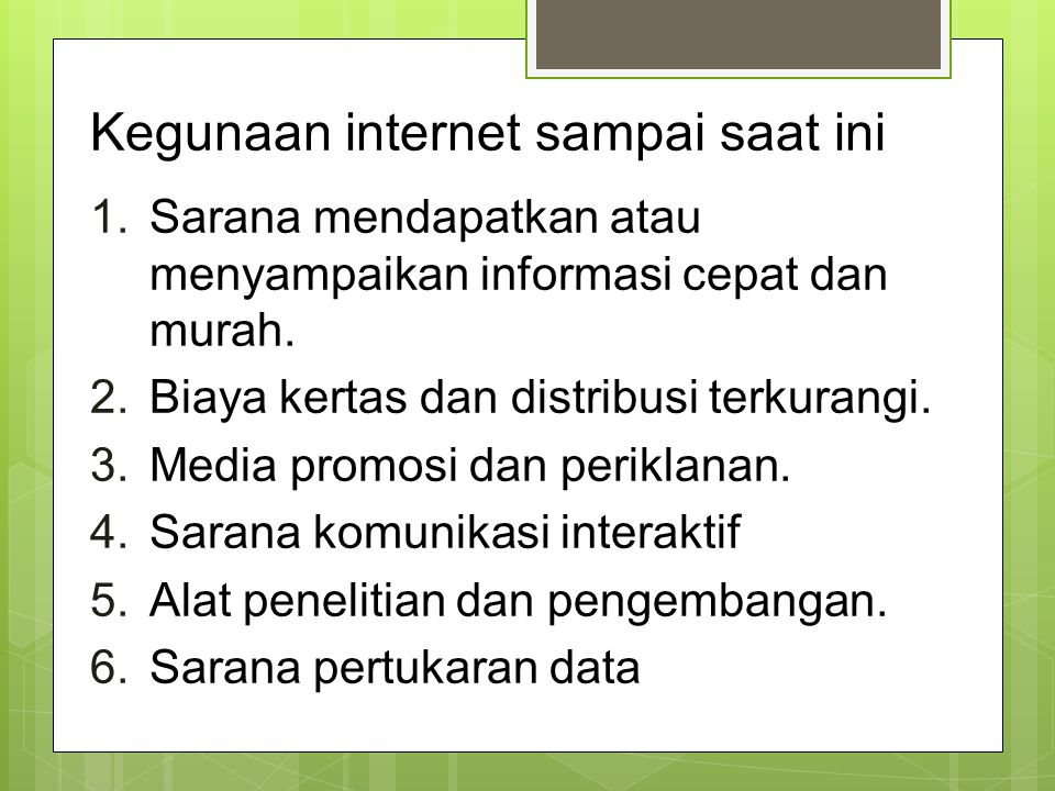 Kegunaan internet sampai saat ini 1.Sarana mendapatkan atau menyampaikan informasi cepat dan murah. 2.Biaya kertas dan distribusi terkurangi. 3.Media