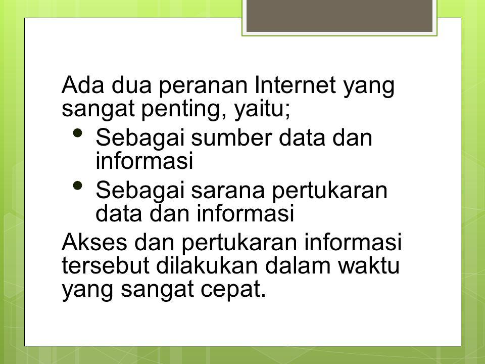 Ada dua peranan Internet yang sangat penting, yaitu; Sebagai sumber data dan informasi Sebagai sarana pertukaran data dan informasi Akses dan pertukar