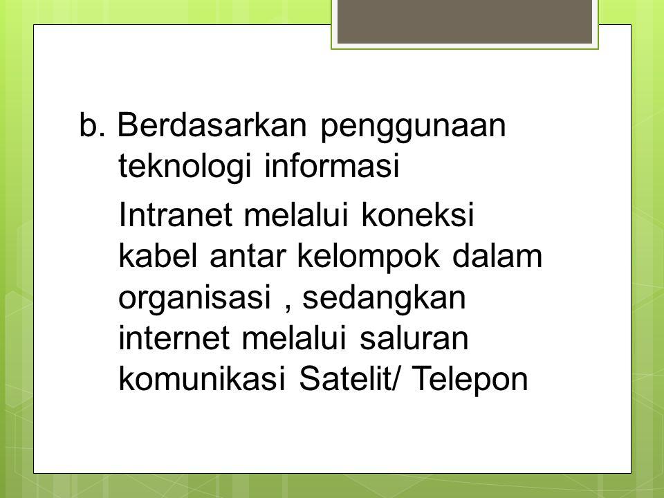 b. Berdasarkan penggunaan teknologi informasi Intranet melalui koneksi kabel antar kelompok dalam organisasi, sedangkan internet melalui saluran komun