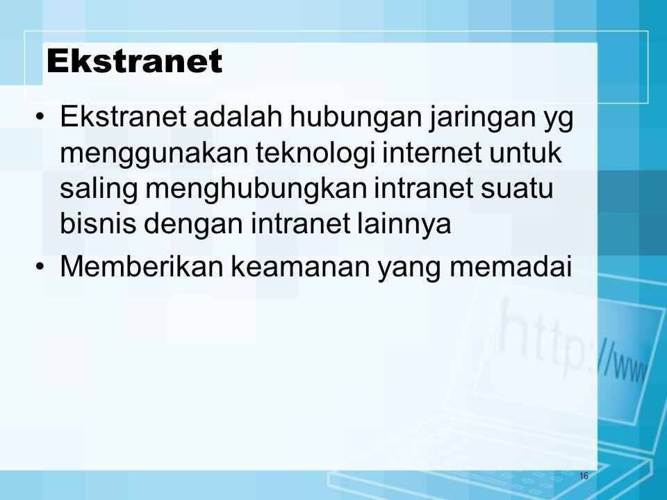 16 Ekstranet Ekstranet adalah hubungan jaringan yg menggunakan teknologi internet untuk saling menghubungkan intranet suatu bisnis dengan intranet lai