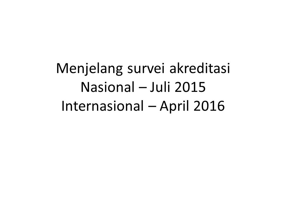 Menjelang survei akreditasi Nasional – Juli 2015 Internasional – April 2016