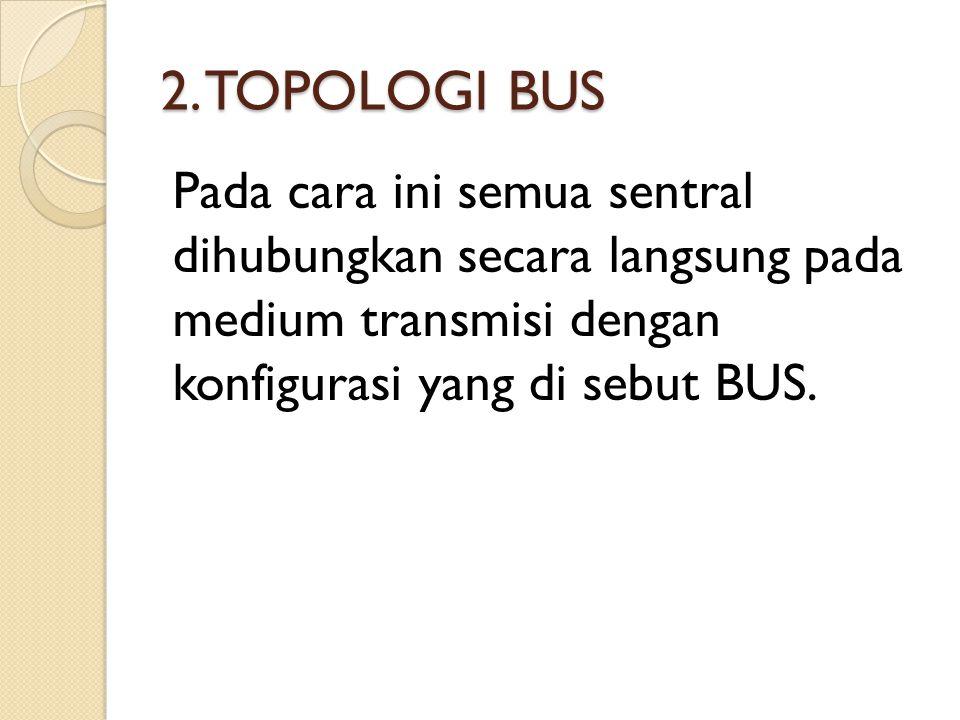 2. TOPOLOGI BUS Pada cara ini semua sentral dihubungkan secara langsung pada medium transmisi dengan konfigurasi yang di sebut BUS.
