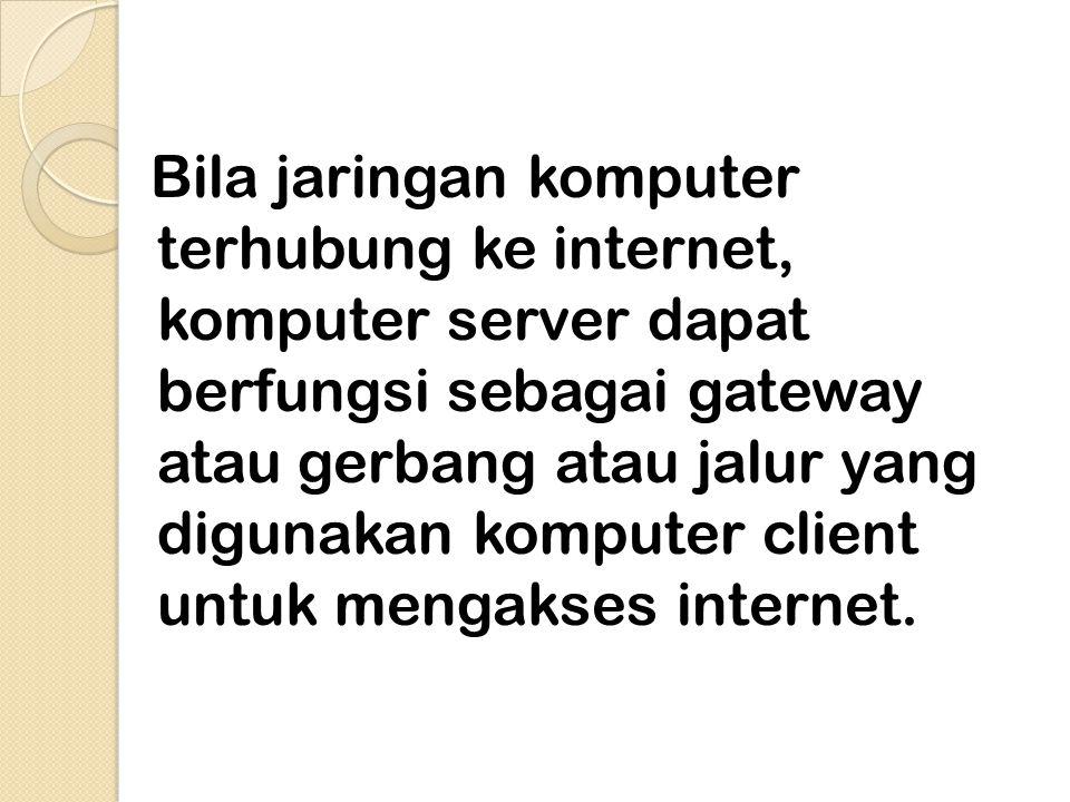 2. Akses Internet melalui jaringan Bila jaringan komputer terhubung ke internet, komputer server dapat berfungsi sebagai gateway atau gerbang atau jal