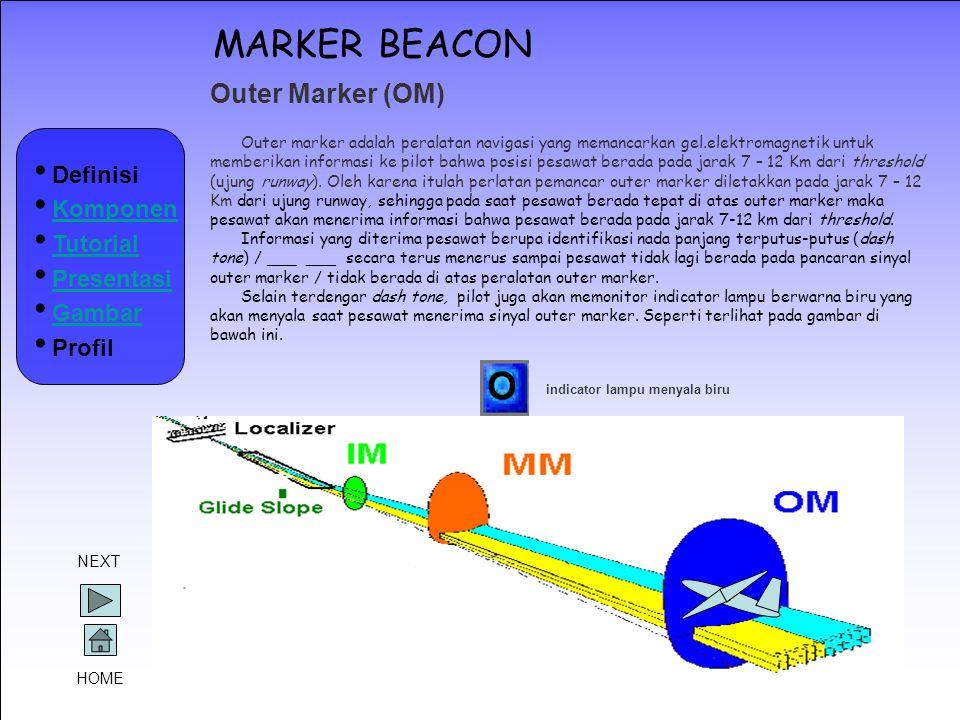 MARKER BEACON Outer Marker (OM) Outer marker adalah peralatan navigasi yang memancarkan gel.elektromagnetik untuk memberikan informasi ke pilot bahwa