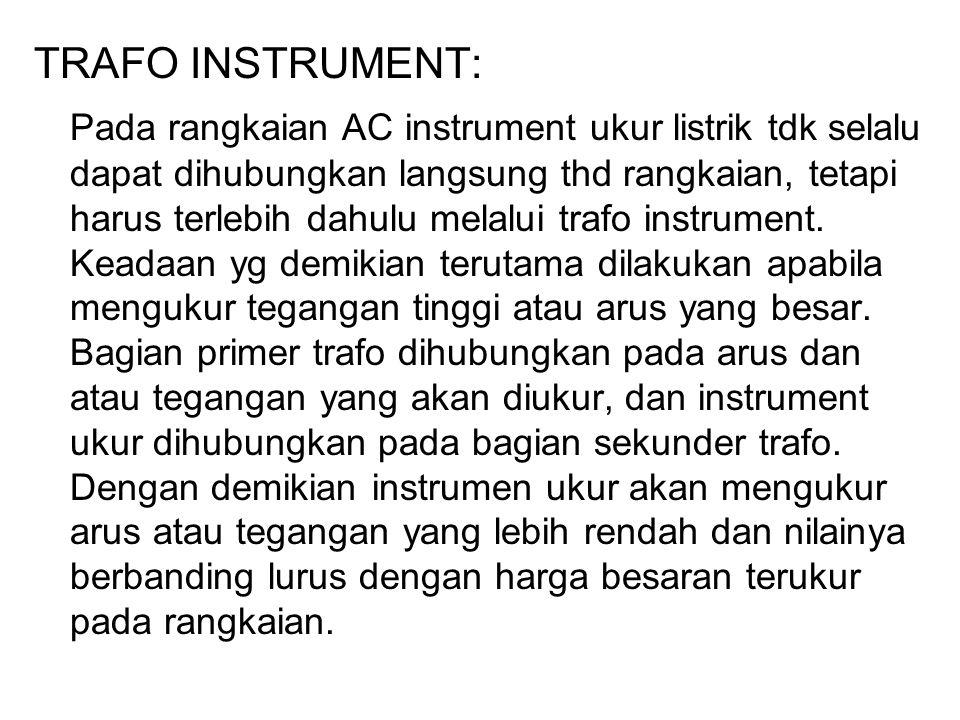 TRAFO INSTRUMENT: Pada rangkaian AC instrument ukur listrik tdk selalu dapat dihubungkan langsung thd rangkaian, tetapi harus terlebih dahulu melalui