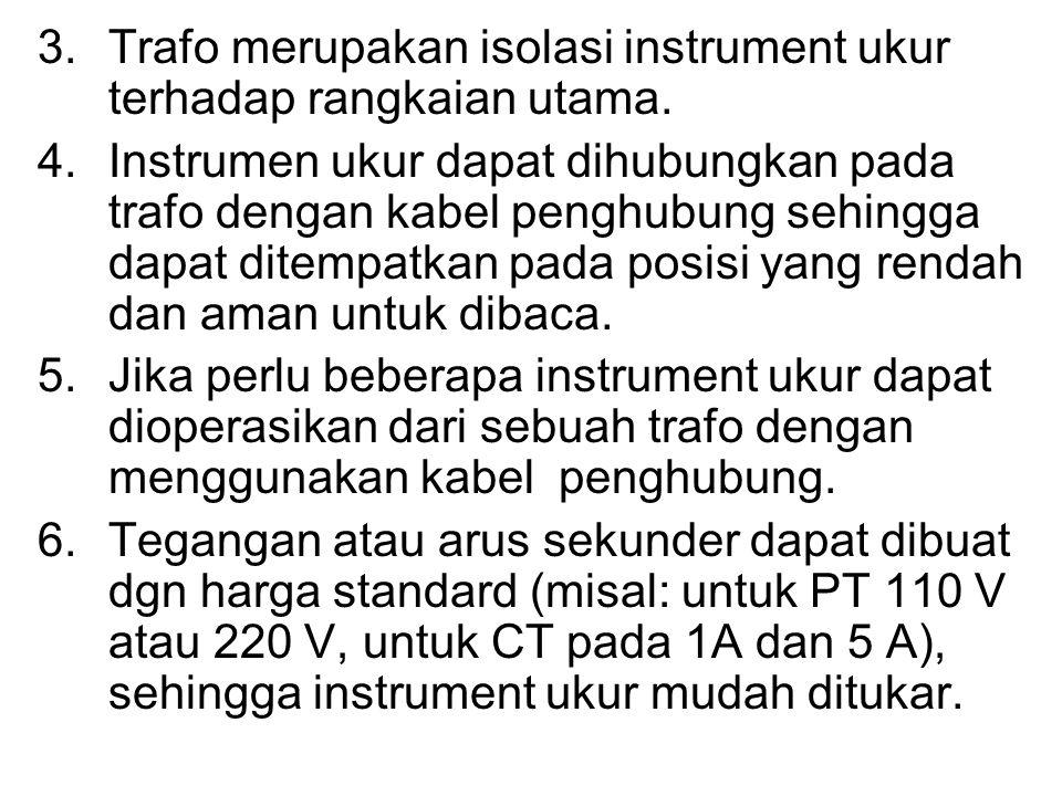 Trafo Instrument Ada 2 ( dua ) macam trafo instrument yang digunakan untuk pengukuran, yaitu trafo arus (Current Transformer, CT) dan trafo tegangan (Potential Transformer, PT).