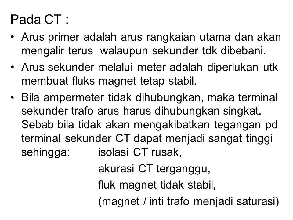 Pada CT : Arus primer adalah arus rangkaian utama dan akan mengalir terus walaupun sekunder tdk dibebani. Arus sekunder melalui meter adalah diperluka