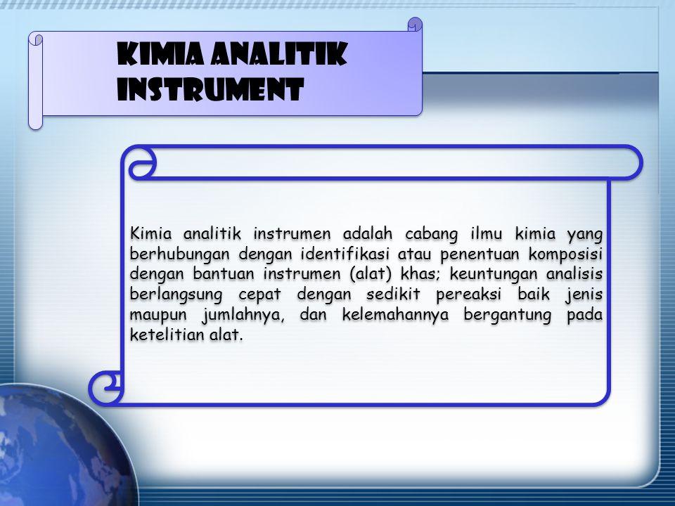 Kimia analitik instrumen adalah cabang ilmu kimia yang berhubungan dengan identifikasi atau penentuan komposisi dengan bantuan instrumen (alat) khas; keuntungan analisis berlangsung cepat dengan sedikit pereaksi baik jenis maupun jumlahnya, dan kelemahannya bergantung pada ketelitian alat.